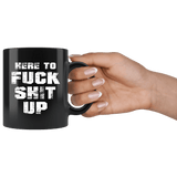 Here To Fuck Shit Up Funny Offensive Vulgar Aggressive Rude Mug - Black 11 Ounce Coffee Cup - Luxurious Inspirations