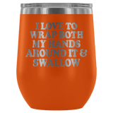 I Love To Wrap Both My Hands Around It And Swallow Wine Tumbler - Funny Offensive Double Meaning Sassy Drinking Cup Mug Wine Tumbler teelaunch Orange
