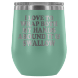 I Love To Wrap Both My Hands Around It And Swallow Wine Tumbler - Funny Offensive Double Meaning Sassy Drinking Cup Mug Wine Tumbler teelaunch Teal