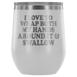 I Love To Wrap Both My Hands Around It And Swallow Wine Tumbler - Funny Offensive Double Meaning Sassy Drinking Cup Mug Wine Tumbler teelaunch White