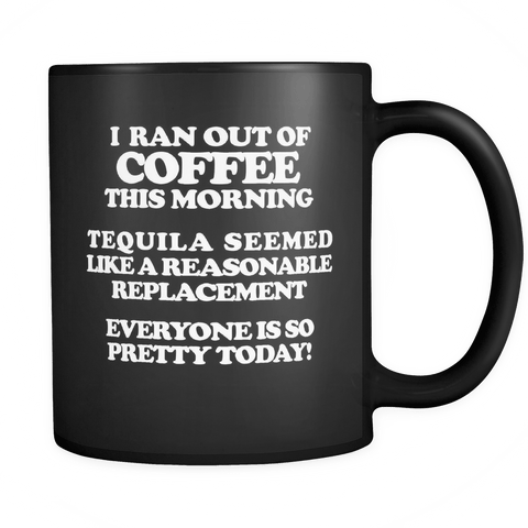I Ran Out Of Coffee This Morning Tequila Replacement Black Coffee Mug - Luxurious Inspirations