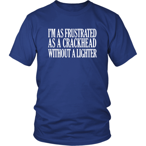 I'm As Frustrated As A Crackhead Without A Lighter T-Shirt - Funny Offensive Crack Vulgar Rude Crude Tee Shirt - Luxurious Inspirations