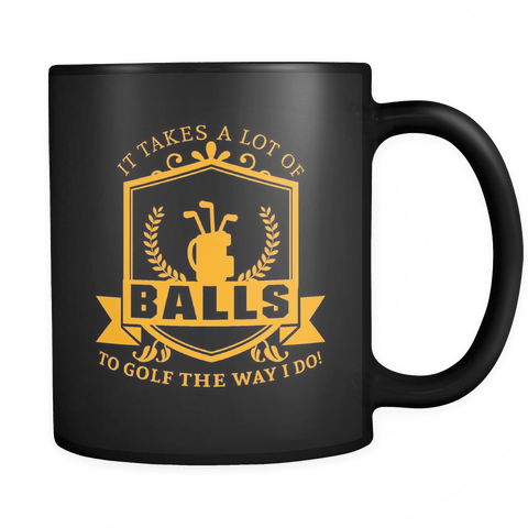 It Takes A Lot Of Balls To Golf The Way I Do Mug - Funny Golfing Golfer Offensive vulgar Coffee Cup Drinkware teelaunch black