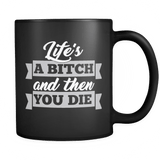 Life's A Bitch And Then You Die Mug - Funny Offensive Adult Classy Coffee Cup Drinkware teelaunch black
