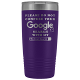 Please Do Not Confuse Your Search With My Medical Degree 20 ounce tumbler - Luxurious Inspirations