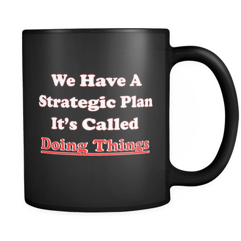 We have a strategic plan It's called doing things Mug Drinkware teelaunch Black