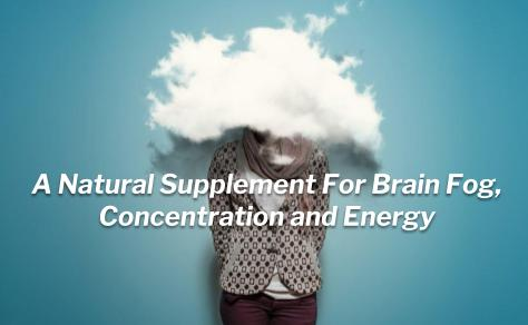 Brain Fog, Concentration and Energy Booster Natural Supplement