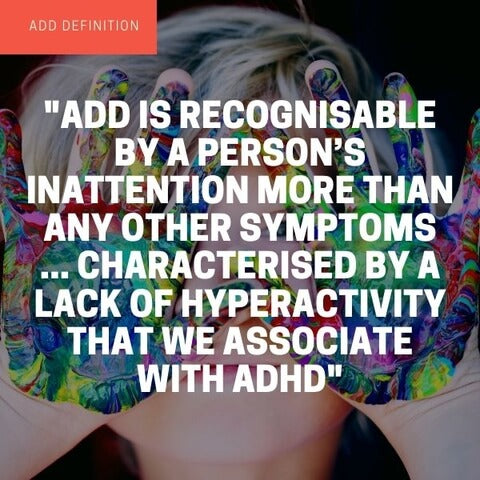 ADD definition: Similar to ADHD without the hyperactivity. Most noticeable symptom is their inability to focus.