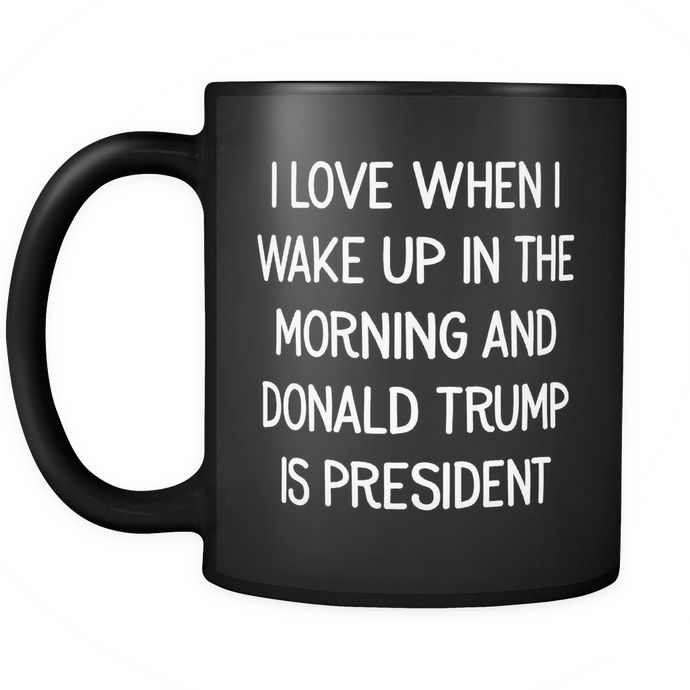 I Love When I Wake Up In The Morning And Donald Trump Is President Mug - Black - Drinkware - MonkeyPunch Store