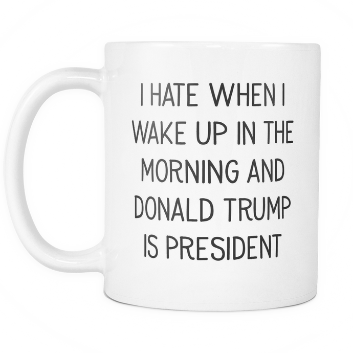 I Hate When I Wake Up In The Morning And Donald Trump Is President Mug - Drinkware - MonkeyPunch Store