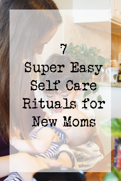 7 Super Easy Self Care Rituals for New Moms