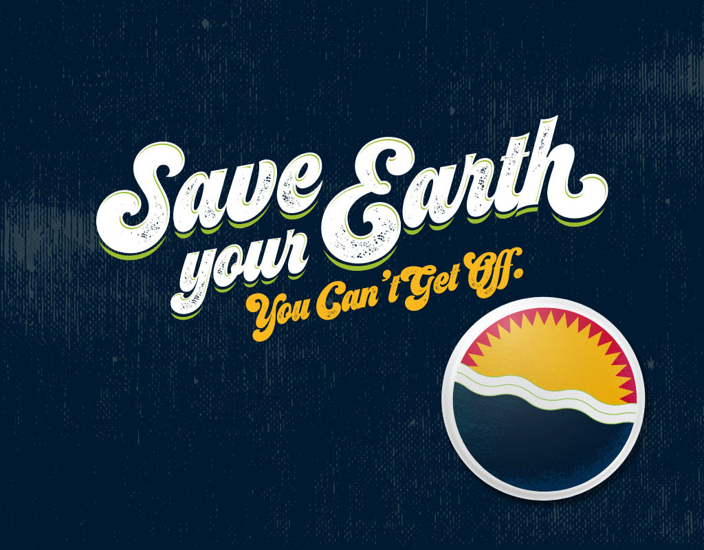 SAVE YOUR EARTH. YOU CAN'T GET OFF!