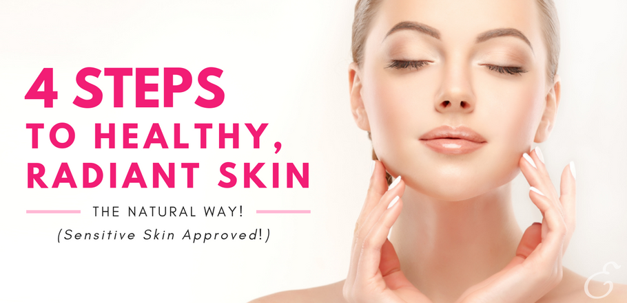 4 Steps to Healthy, Radiant Skin- The Natural Way! (Sensitive Skin Approved!)