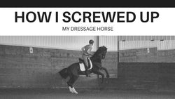 How I Screwed Up My Dressage Horse