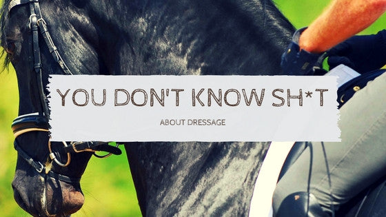 You Don't Know Sh*t About Dressage