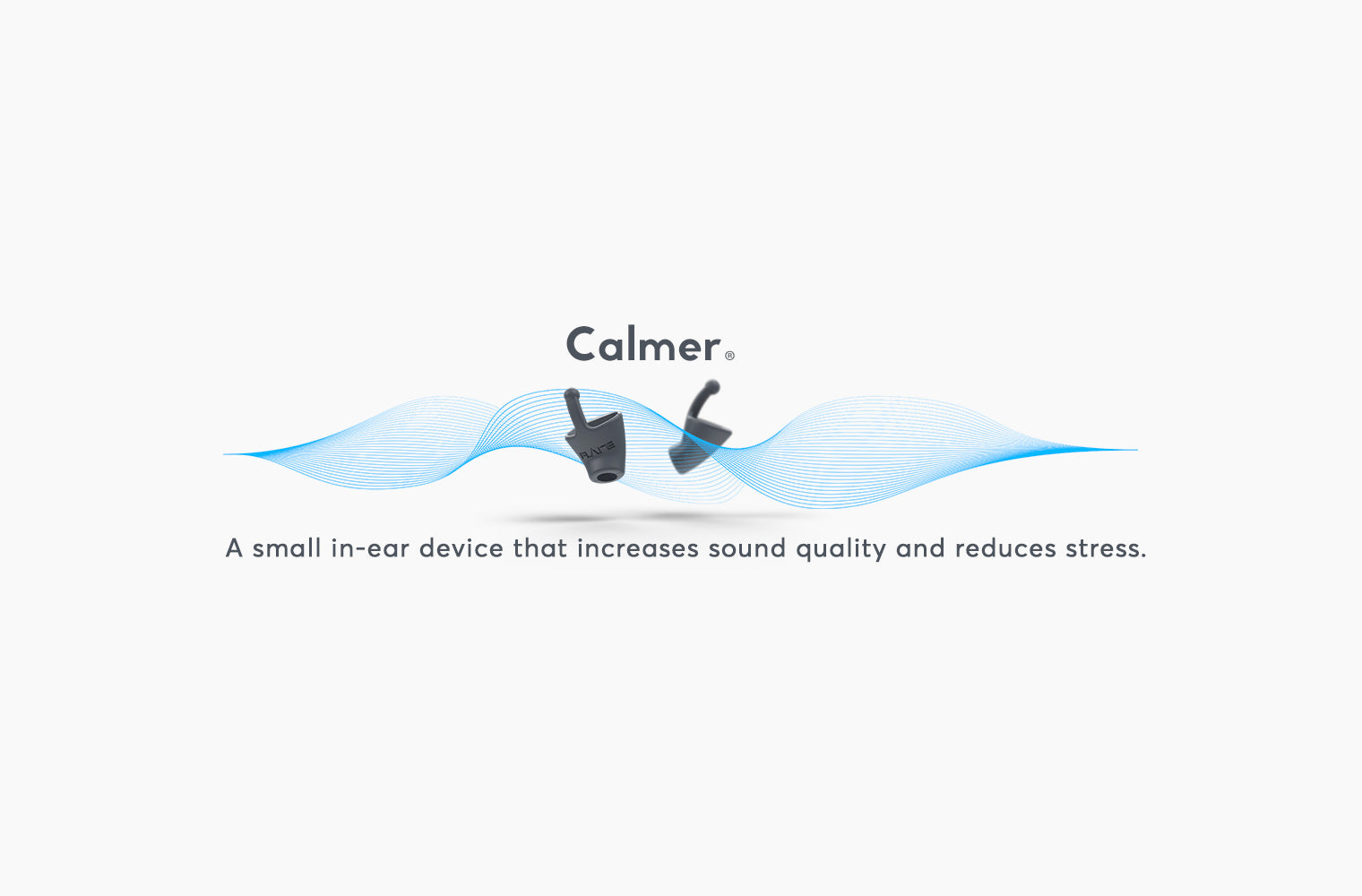 Calmer. A small in-ear device that increases sound quality and reduces stress.