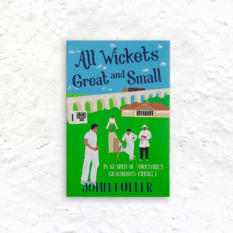 All Wickets Great and Small: In Search of Yorkshire's Grass Roots Cricket by John Fuller (signed paperback)