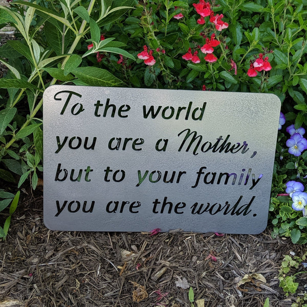 To the World You Are a Mother, but to your Family you are the World Metal Sign