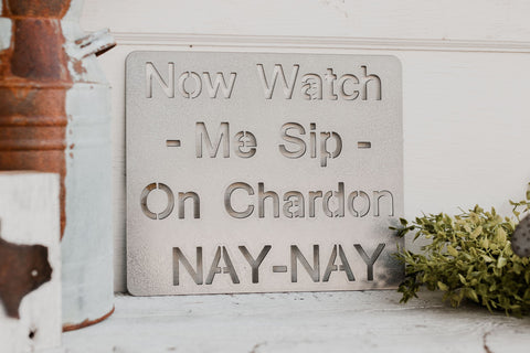 Now Watch Me Sip on Chardon NAY-NAY Metal Sign