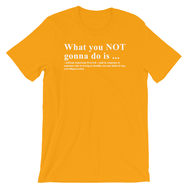 What you NOT gonna do is - Unisex short sleeve t-shirt