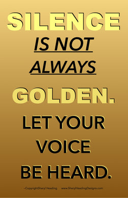 Silence Is Not Always Golden. Let Your Voice Be Heard Poster - Sheryl Heading Designs