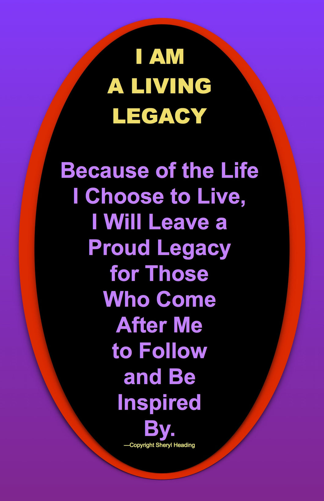 I Am A Living Legacy--Because of the Life I Choose to Live Poster - Sheryl Heading Designs