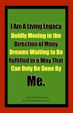 I Am A Living Legacy Boldly Moving in the Direction of Many Dreams Waiting to Be Fulfilled By Me Poster - Sheryl Heading Designs