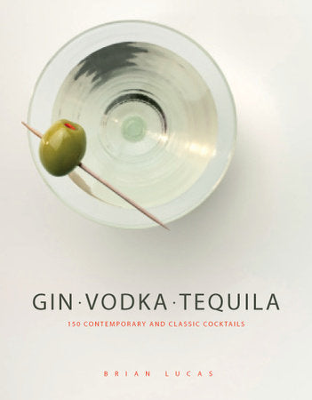 Gin, Vodka, Tequila | 150 Contemporary and Classic Cocktails