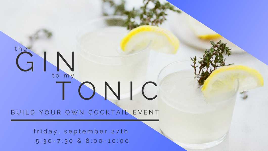 The Gin To My Tonic | Build Your Own Cocktail Event | 5:30-7:30 |