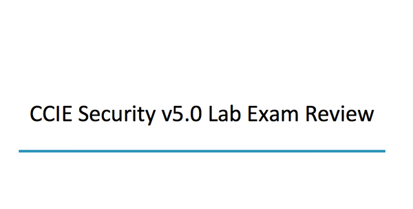 CCIE Security V5.0 Lab Exam Review