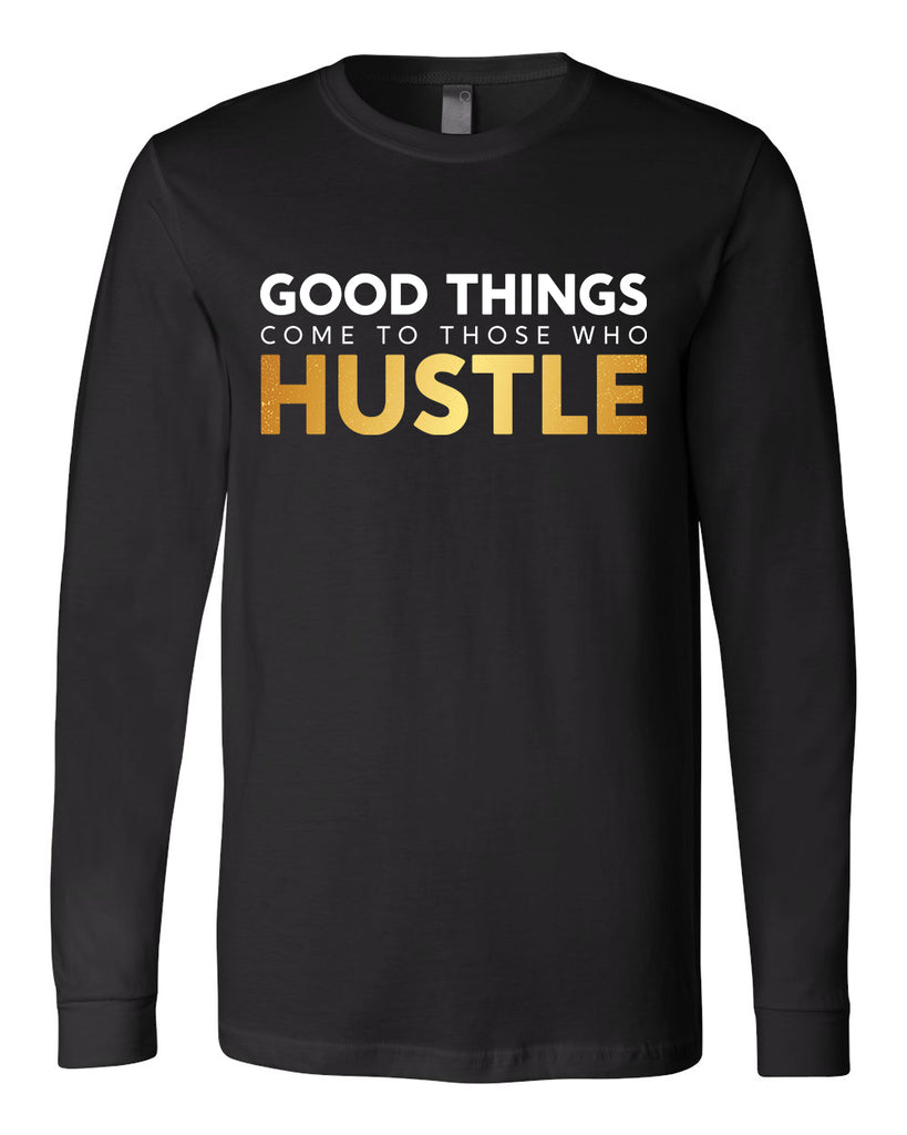 Good Things Come to Those Who Hustle Long Sleeve