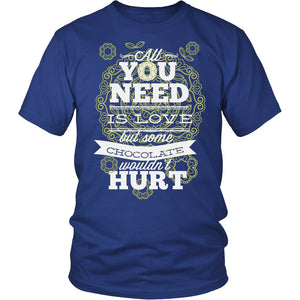 All You Need Is Love But Some Chocolate Wouldn't Hurt T-Shirt