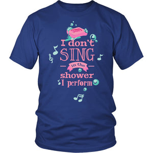 I Don'T Sing In The Shower I Perform T-Shirt