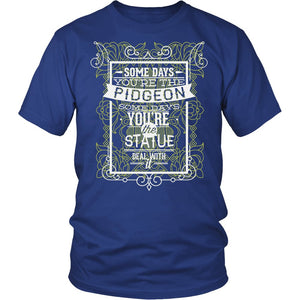 Some Days You're The Pidgeon Some Days You're The Statue Deal With It T-Shirt