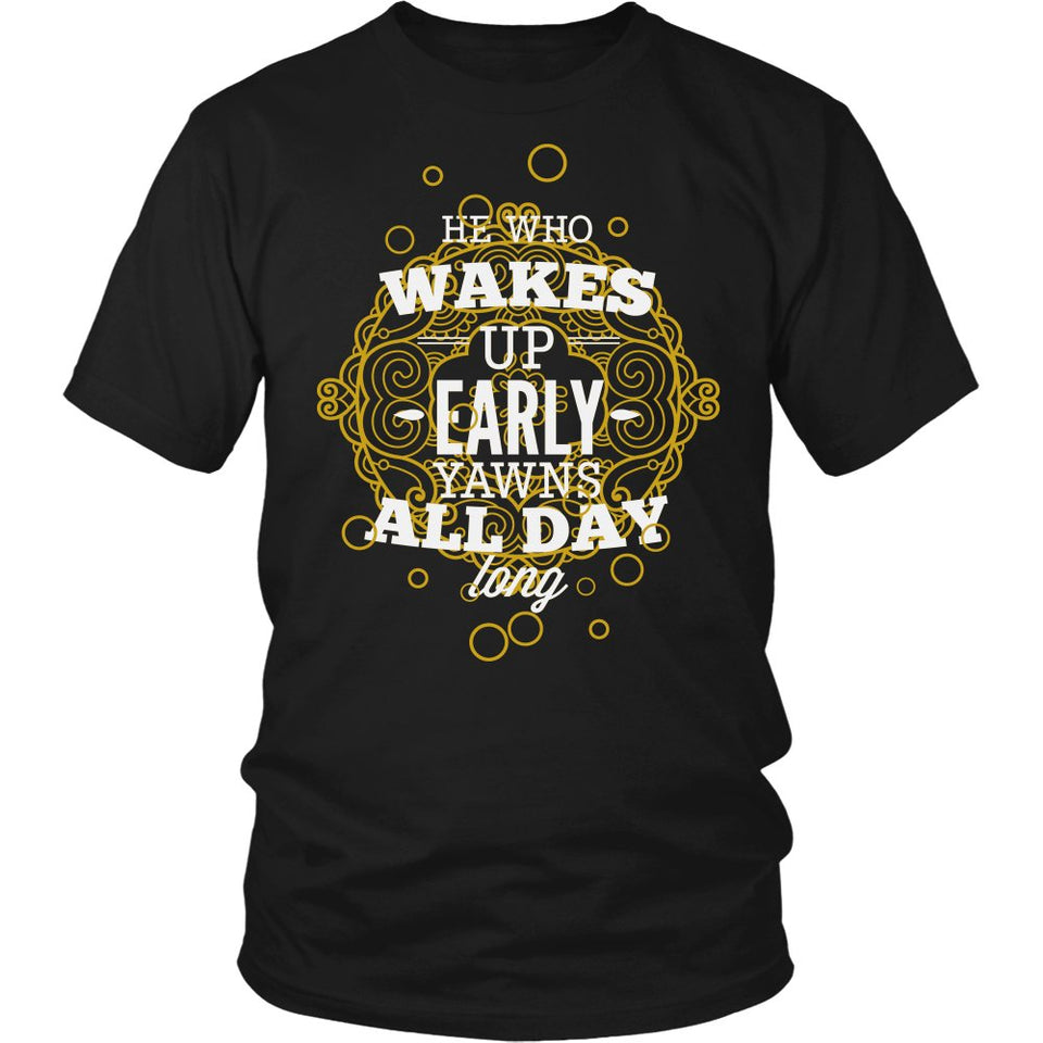 He Who Wakes Up Early, Yawns All Day Long T-Shirt