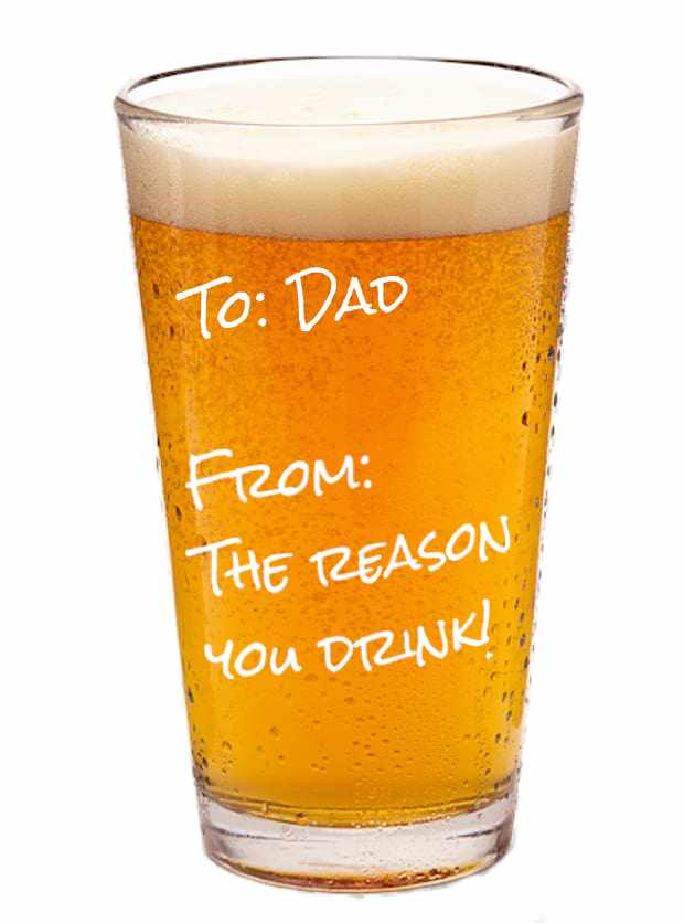 To: Dad From: The Reason You Drink