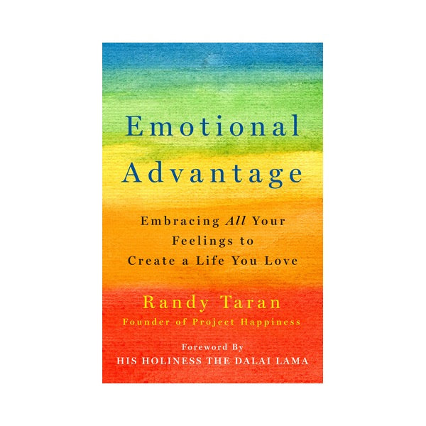 Emotional Advantage: Embracing All Your Feelings To Create A Life You Love