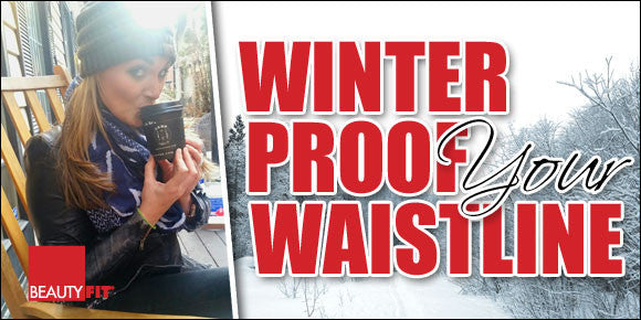 WINTER PROOF YOUR WAISTLINE!