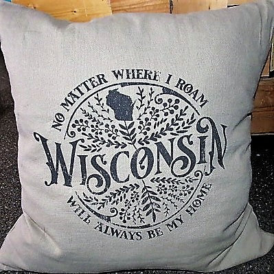 "No Matter Where I Roam Wisconsin Will Always Be My Home - 20"" pillow cover"