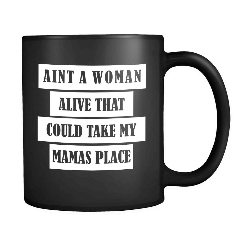 Aint A Woman Alive That Could Take My Mamas Place 11oz Mug