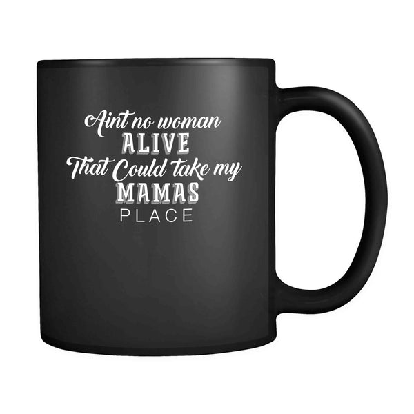 Aint no woman alive that could take my mamas place 11oz Mug