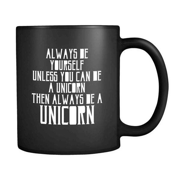 Alway Be Yourself Unless You Can Be A Unicorn Then Always Be A Unicorn 11oz Mug