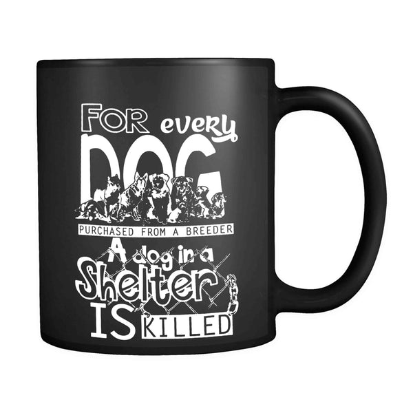Animal Rights For Every Dog Purchased From A Breeder A Dog In A Shelter Is Killed 11oz Mug