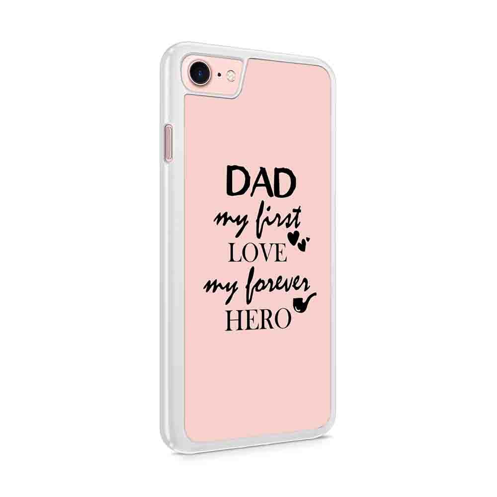 Dad My First Love My Forever Hero Fathers Day Gift Iphone 7 / 6 / 5 Case