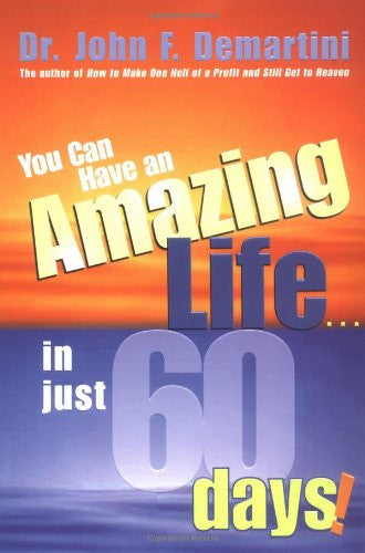 Dr. John F. Demartini-You Can Have An Amazing Life...In Just 60 Days!
