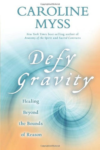 Caroline Myss-Defy Gravity: Healing Beyond the Bounds of Reason
