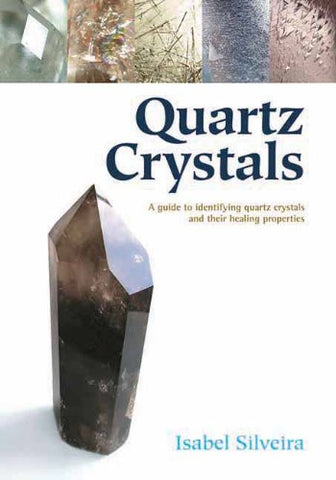 Isabel Silveira-Quartz Crystals-A guide to identifying quartz crystals and their healing properties