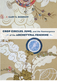 Gary s. Bobroff- Crop Circles, Jung, and the Reemergence of the Archetypal Feminine