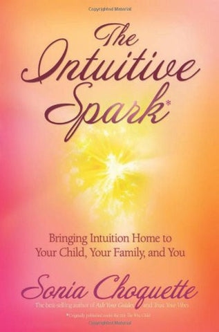Sonia Choquette-The Intuitive Spark : Bringing intuition home to your child, your family and you