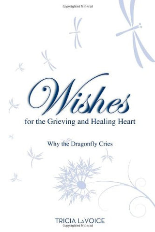Tricia LaVoice-Wishes For The Grieving and Healing Heart: Why the Dragonfly Cries